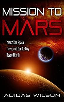 Mission To Mars : Year 2030, Space Travel, And Our Destiny Beyond Earth by [Wilson , Adidas]