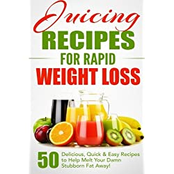 Juicing Recipes for Rapid Weight Loss: 50 Delicious, Quick & Easy Recipes to Help Melt Your Damn Stubborn Fat Away! (Juice Cleanse, Juice Diet, ... Juicing Books, Juicing Recipes) (Volume 1)