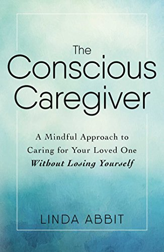 The Conscious Caregiver: A Mindful Approach to Caring for Your Loved One Without Losing Yourself (Caring For Aging Parents)