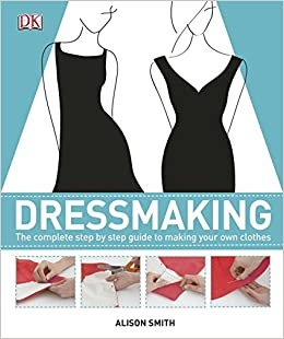 Dressmaking: The Complete Step-by-Step Guide to Making your Own Clothes: Alison Smith