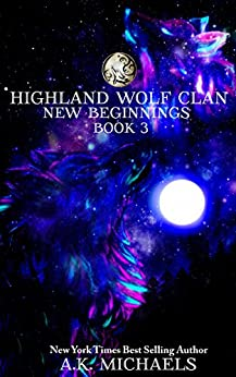 Highland Wolf Clan, Book 3, New Beginnings: Third exciting book in this hot Highland Shifter series! by [Michaels, A K]