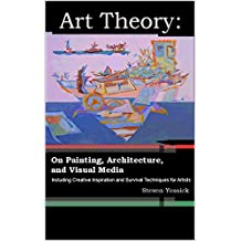 Art Theory: On Painting, Architecture, and Visual Media: Including Creative Inspiration and Survival Techniques for Artists