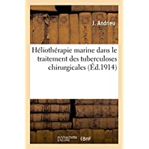Heliotherapie Marine Dans Le Traitement Des Tuberculoses Chirurgicales. Rapport Presente Au Congres: de L'Association Internationale de Thalassotherapie de Cannes (1914)