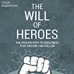 The Will of Heroes: The Proven Path to Greatness That Anyone Can Follow | Colin Robertson
