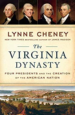 The Virginia Dynasty: Four Presidents and the Creation of the American Nation