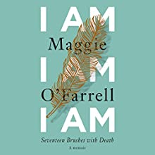 I Am, I Am, I Am: Seventeen Brushes with Death Audiobook by Maggie O'Farrell Narrated by Daisy Donovan