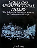 Creating Architectural Theory : The Role of the Behavioral Sciences in Environmental Design, Lang, Jon T., 0442259816