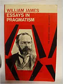 essays on pragmatism by william james Essays on pragmatism charles peirce and william james are the founding fathers of pragmatism in education these influential thinkers rejected idealistic education model and instead conceived of schools as institutions for practical goals.