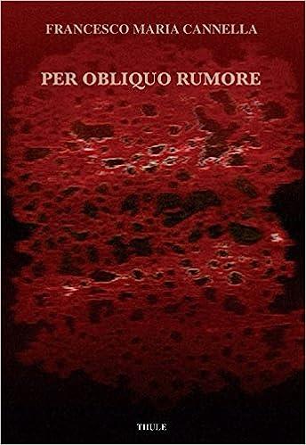 """Francesco Maria Cannella, """"Per obliquo rumore"""" (Ed. Thule)"""