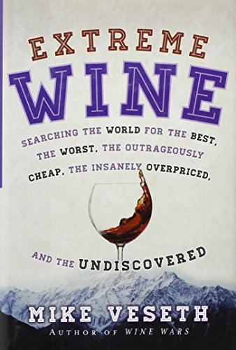 Extreme Wine: Searching the World for the Best, the Worst, the Outrageously Cheap, the Insanely Overpriced, and the Undiscovered by Mike Veseth