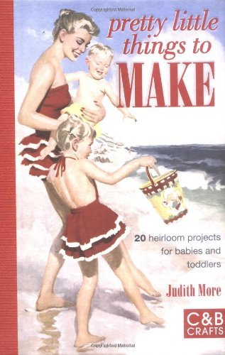 Download Pretty Little Things to Make: 20 Heirloom Projects for Babies and Toddlers by Judith More (2009-08-04) ePub fb2 ebook