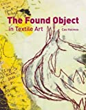 The Found Object in Textile Art: Recycling and Repurposing Natural, Printed and Vintage Objects