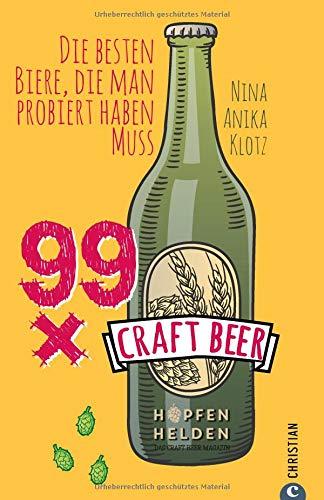 Craft Beer Guide  99 X Craft Beer. Die Besten Biere Die Man Probiert Haben Muss. Von Hopfenhelden Bloggerin Und Biersommelière Nina Anika Klotz. Ein Craft Beer Führer Für Aficionados Und Einsteiger.