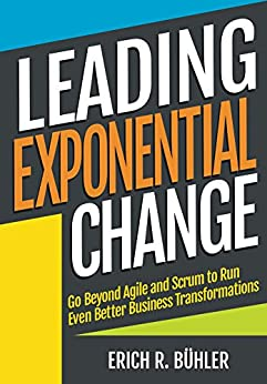 Leading Exponential Change: Go beyond Agile and Scrum to run even better business transformations (English Edition) por [R Bühler, Erich]
