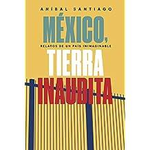 México, tierra inaudita: Relato de un país inimaginable (Spanish Edition)