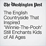 The English Countryside That Inspired 'Winnie-The-Pooh' Still Enchants Kids of All Ages | Siobhan Starrs