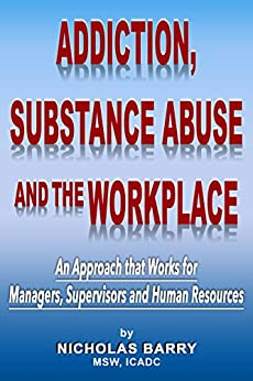 Addiction, Substance Abuse and the Workplace: An Approach that Works for Managers, Supervisors and Human Resources by [Barry, Nicholas]