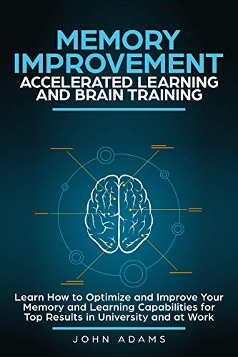 Memory Improvement, Accelerated Learning and Brain Training: Learn How to Optimize and Improve Your Memory and Learning Capabilities for Top Results in University and at Work (Best Food For Memory And Concentration)