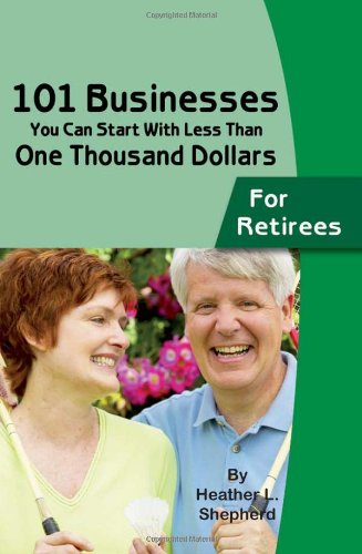 101 Businesses You Can Start With Less Than One Thousand Dollars: for Retirees