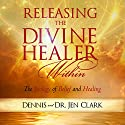 Releasing the Divine Healer Within: The Biology of Belief and Healing Audiobook by Dennis Clark, Jen Clark Narrated by Melissa Moran