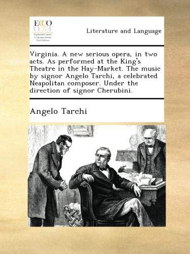 Virginia. A new serious opera, in two acts. As performed at the King's Theatre in the Hay-Market. The music by signor Angelo Tarchi, a celebrated ... Under the direction of signor Cherubini. pdf