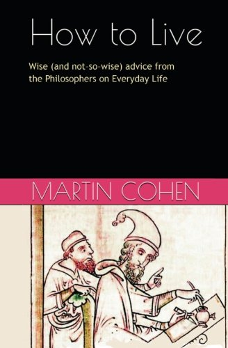 How to Live: Wise (and not so wise) Advice from the Philosophers on Everyday Life PDF