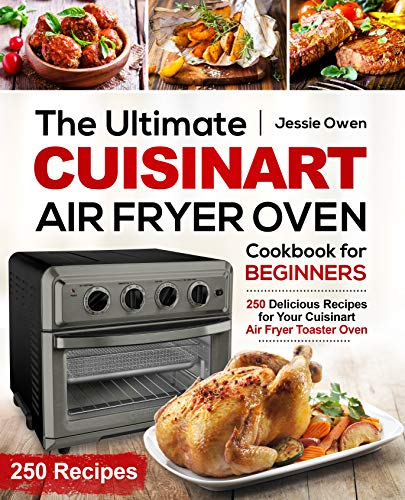 The Ultimate Cuisinart Air Fryer Oven Cookbook for Beginners: 250 Delicious Recipes for Your Cuisinart Air Fryer Toaster Oven (Cuisinart Oven coobkook 1) 1