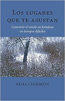 Los Lugares Que Te Asustan (the Places That Scare You): Convertir El Miedo En Fortaleza En Tiempos Difíciles por Pema Chodron epub