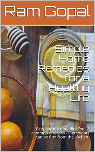 Simple Home Remedies for a Healthy Life: Easy natural remedies for 12 common diseases - Ingredients can be find from the kitchen.