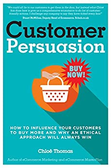 Customer Persuasion: How to Influence Your Customers to Buy More & Why an Ethical Approach Will Always Win! (English Edition) por [Thomas, Chloe]