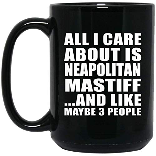 All I Care About Is Neapolitan Mastiff - 15oz Black Coffee Mug Ceramic Tea-Cup - Gift for Dog Cat Pet Owner Lover Friend Memorial Mother's Father's Day Birthday Anniversary