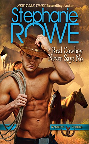 A Real Cowboy Never Says No (Wyoming Rebels) by [Rowe, Stephanie]