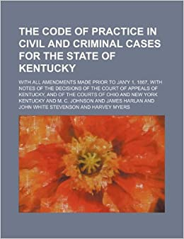 The code of practice in civil and criminal cases for the State of Kentucky: with all amendments made prior to Jan'y 1, 1867, with notes of the ... and of the courts of Ohio and New York