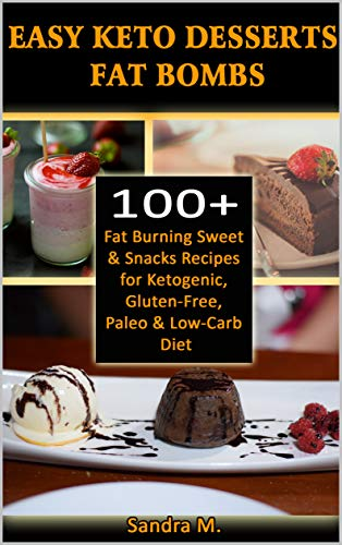 EASY KETO DESSERTS FAT BOMBS: 100+ Fat Burning Sweet & Snacks Recipes for Ketogenic, Gluten-Free, Paleo & Low-Carb Diet by SANDRA M.