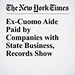 Ex-Cuomo Aide Paid by Companies with State Business, Records Show | Jesse McKinley,William K. Rashbaum