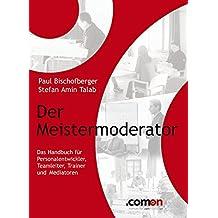 Der Meistermoderator: Das Handbuch für Personalentwickler, Teamleiter, Trainer und Mediatoren (German Edition)