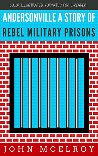 Andersonville A Story of Rebel Military Prisons: Color Illustrated, Formatted for E-Readers (Unabridged Version)