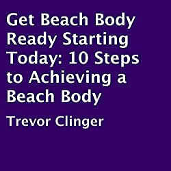 Get Beach Body Ready Starting Today: 10 Steps to Achieving a Beach Body