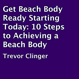 Get Beach Body Ready Starting Today: 10 Steps to Achieving a Beach Body Audiobook