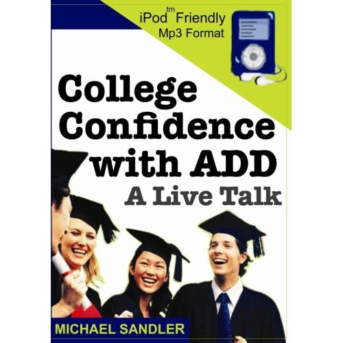 College Confidence with ADD - A Live Talk - Replaces 'Scholastic Success for Creative Minds and Attention Deficit Disorder' Michael Sandler