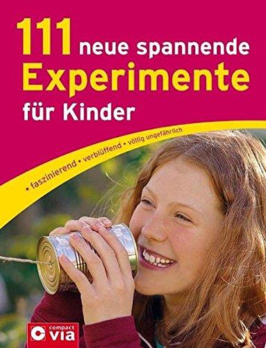 111 neue spannende Experimente für Kinder: faszinierend, verblüffend, völlig ungefährlich