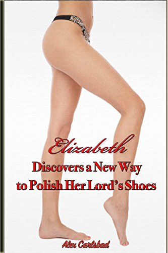 (Elizabeth Discovers a New Way to Polish Her Lord's Shoes (Elizabeth, His Lordship's Demure Body-Servant Book 2))