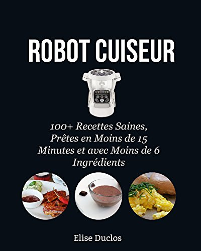 Robot Cuiseur: 100+ Recettes Inratables au Robot Cuiseur, Saines, prêtes en moins de 15 Minutes et avec moins de 6 Ingrédients. 3ème édition. [BONUS 70+ RECETTES OFFERTES EN PDF] (French Edition)