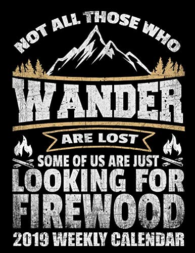 Not All Those Who Wander Are Lost Some Of Us Are Just Looking For Firewood 2019 Weekly Calendar: Camping Lovers Schedule Organizer (Hiking Mountain 2019 Monthly Planners)
