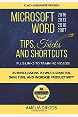 Microsoft Word 2007 2010 2013 2016 Tips Tricks and Shortcuts (Black & White Version): Work Smarter, Save Time, and Increase Productivity (Easy Learning Microsoft Office How-To Books) (Volume 1) Paperback