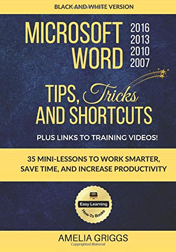 Download Microsoft Word 2007 2010 2013 2016 Tips Tricks and Shortcuts (Black & White Version): Work Smarter, Save Time, and Increase Productivity (Easy Learning Microsoft Office How-To Books) (Volume 1) PDF
