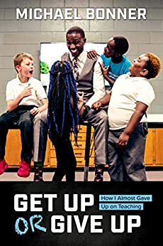 Get Up or Give Up: How I Almost Gave Up on Teaching by [Bonner, Michael]