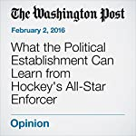 What the Political Establishment Can Learn from Hockey's All-Star Enforcer | Marc A. Thiessen