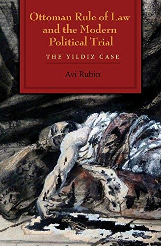Ottoman Rule of Law and the Modern Political Trial: The Yildiz Case (Modern Intellectual and Political History of the Middle East) by [Rubin, Avi]