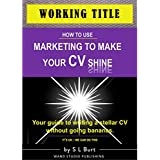 How to Use Marketing to Make Your CV Shine: Your guide to writing a stellar CV without going bananas. It's OK...